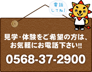 見学・体験をご希望の方は、お気軽にお電話ください!!0568-37-2900