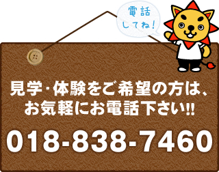 見学・体験をご希望の方は、お気軽にお電話ください!!018-838-7460