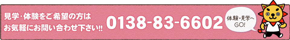 見学・体験をご希望の方はお気軽にお問い合わせ下さい!!0138-83-6602