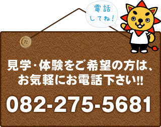 見学・体験をご希望の方は、お気軽にお電話ください!!082-275-5681