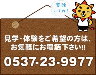 見学・体験をご希望の方は、お気軽にお電話ください!!0537-23-9977