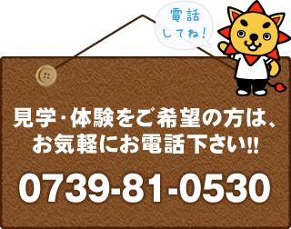 見学・体験をご希望の方は、お気軽にお電話ください!!0739-81-0530