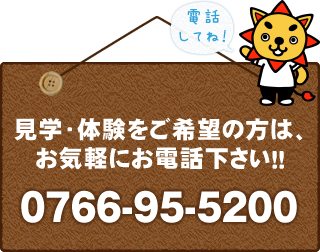 見学・体験をご希望の方は、お気軽にお電話ください!!0766-95-5200