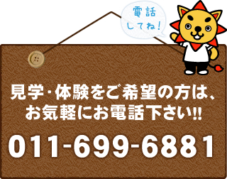 見学・体験をご希望の方は、お気軽にお電話ください!!011-699-6881