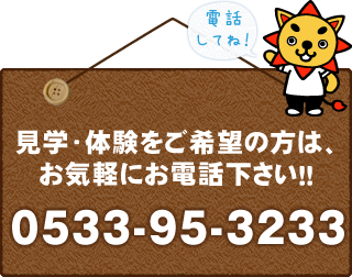 見学・体験をご希望の方は、お気軽にお電話ください!!0533-95-3233